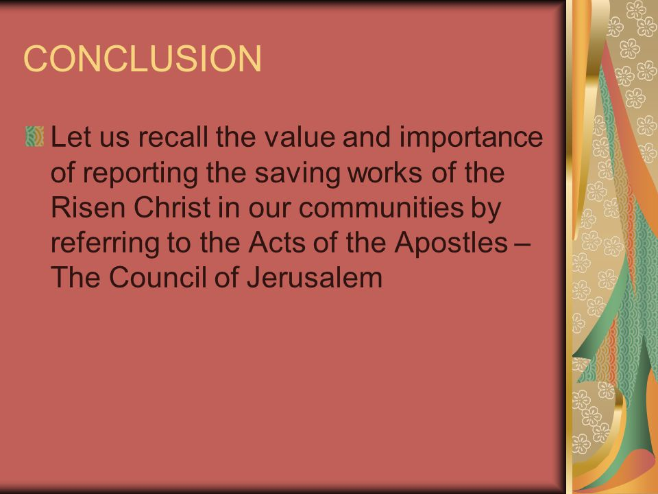 CONCLUSION Let us recall the value and importance of reporting the saving works of the Risen Christ in our communities by referring to the Acts of the Apostles – The Council of Jerusalem