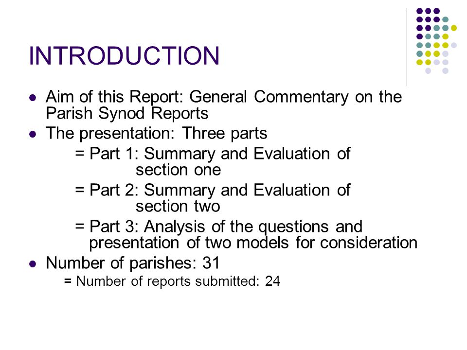 INTRODUCTION Aim of this Report: General Commentary on the Parish Synod Reports The presentation: Three parts = Part 1: Summary and Evaluation of section one = Part 2: Summary and Evaluation of section two = Part 3: Analysis of the questions and presentation of two models for consideration Number of parishes: 31 = Number of reports submitted: 24