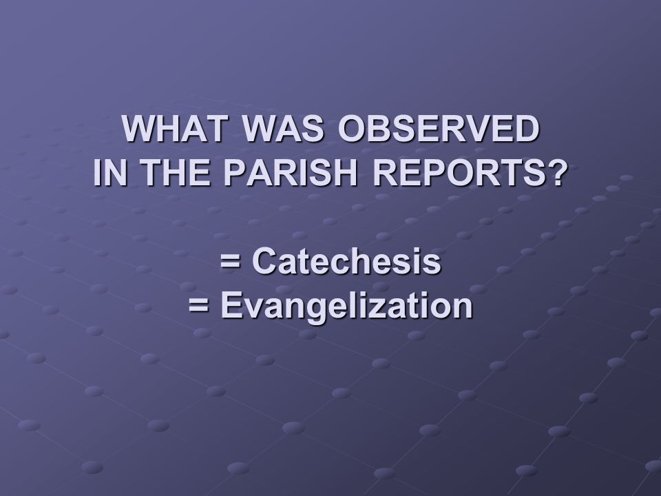 WHAT WAS OBSERVED IN THE PARISH REPORTS = Catechesis = Evangelization