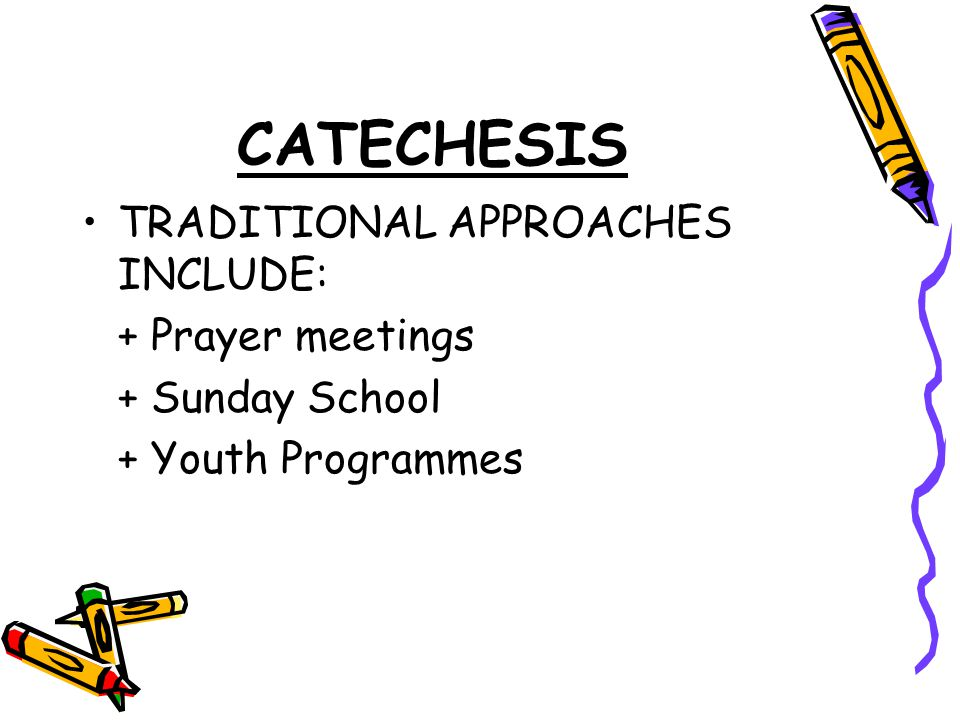 CATECHESIS TRADITIONAL APPROACHES INCLUDE: + Prayer meetings + Sunday School + Youth Programmes