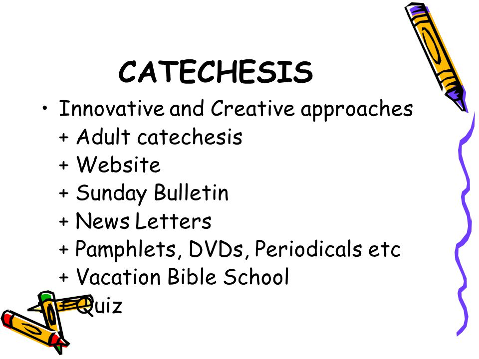 CATECHESIS Innovative and Creative approaches + Adult catechesis + Website + Sunday Bulletin + News Letters + Pamphlets, DVDs, Periodicals etc + Vacation Bible School + Quiz