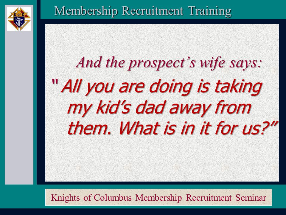 Knights of Columbus Membership Recruitment Seminar Membership Recruitment Activity Planner Membership Recruitment Activity Planner So we proceed to add… …and card nights…umm… …and we help the Church… …and we march in parades… …and we raise money…uh …and oh yeah, sell tickets… …B-I-N-G-O…….