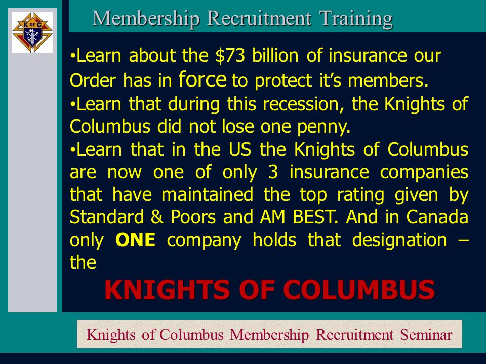 Knights of Columbus Membership Recruitment Seminar To Succeed in membership growth you must: Learn about your product, the Knights of Columbus… …use your resources and ask questions if you're not sure about something.