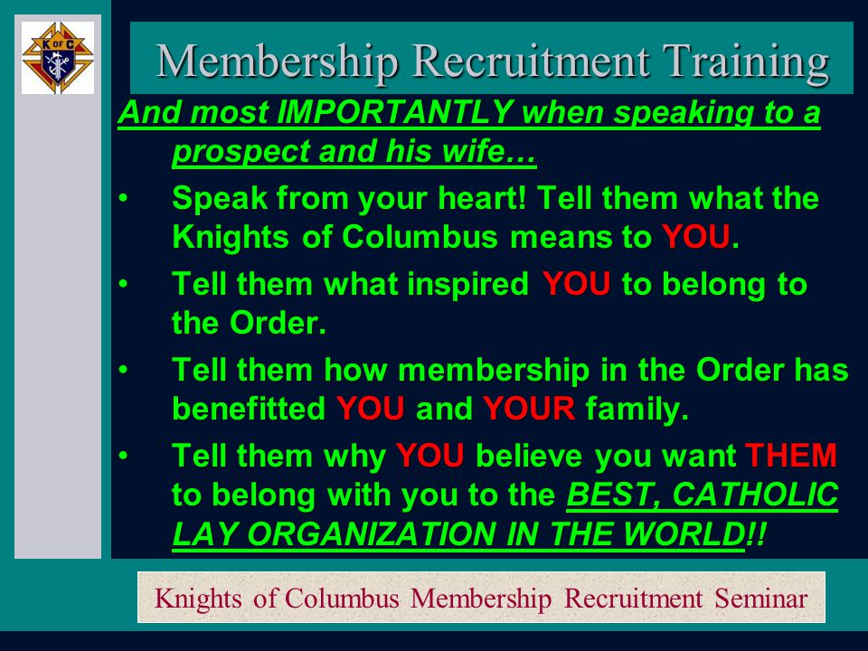 Knights of Columbus Membership Recruitment Seminar Membership Recruitment Training Researching a cure for ALS (Lou Gehrig's) Researching a cure for ALS (Lou Gehrig's) Fought Roe V Wade for the past 40 years Fought Roe V Wade for the past 40 years Non-government Organization (NGO) at the UN Non-government Organization (NGO) at the UN Inserted and won the right to maintain under God in the US pledge of allegiance Inserted and won the right to maintain under God in the US pledge of allegiance Rebuilt the façade of the Vatican Rebuilt the façade of the Vatican Local coats for Kids and food for families programs Local coats for Kids and food for families programs Kid's substance abuse poster and essay contests Kid's substance abuse poster and essay contests Support Big Sisters, Big Brothers, Boy Scouts Support Big Sisters, Big Brothers, Boy Scouts Keep Christ in Christmas and Christmas Hampers Keep Christ in Christmas and Christmas Hampers Light up for Christ Light up for Christ 9-11 Hero's Fund 9-11 Hero's Fund