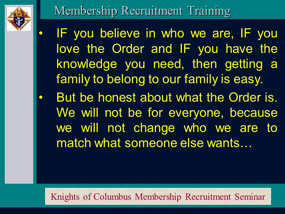 Knights of Columbus Membership Recruitment Seminar Membership Recruitment Training And most IMPORTANTLY when speaking to a prospect and his wife… Speak from your heart.