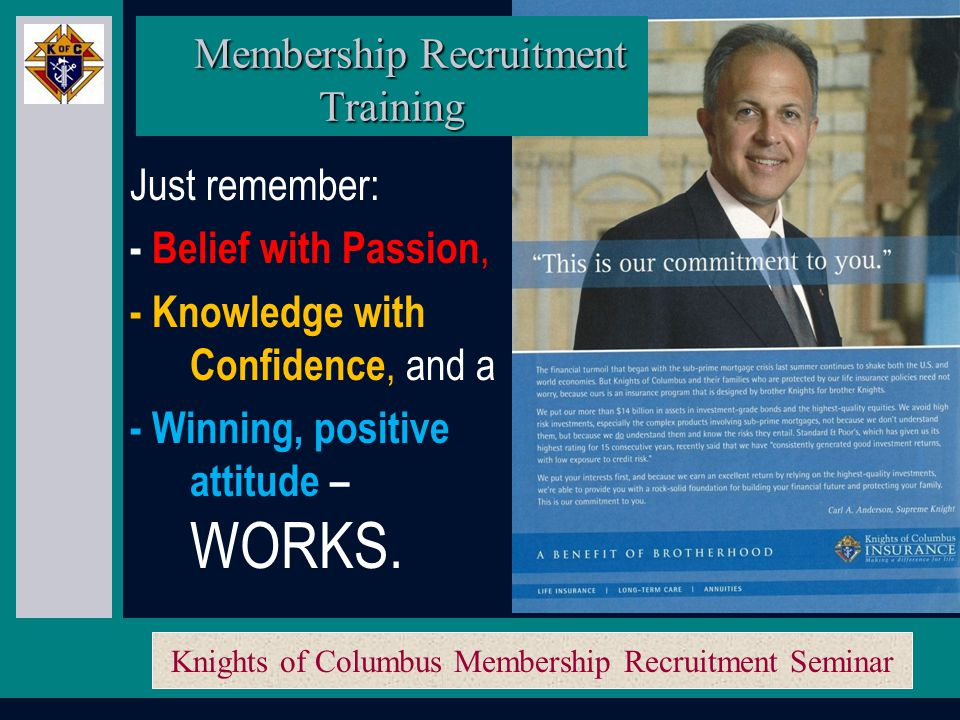 Knights of Columbus Membership Recruitment Seminar The order is made up of 100's of thousands of men, just like you and me.