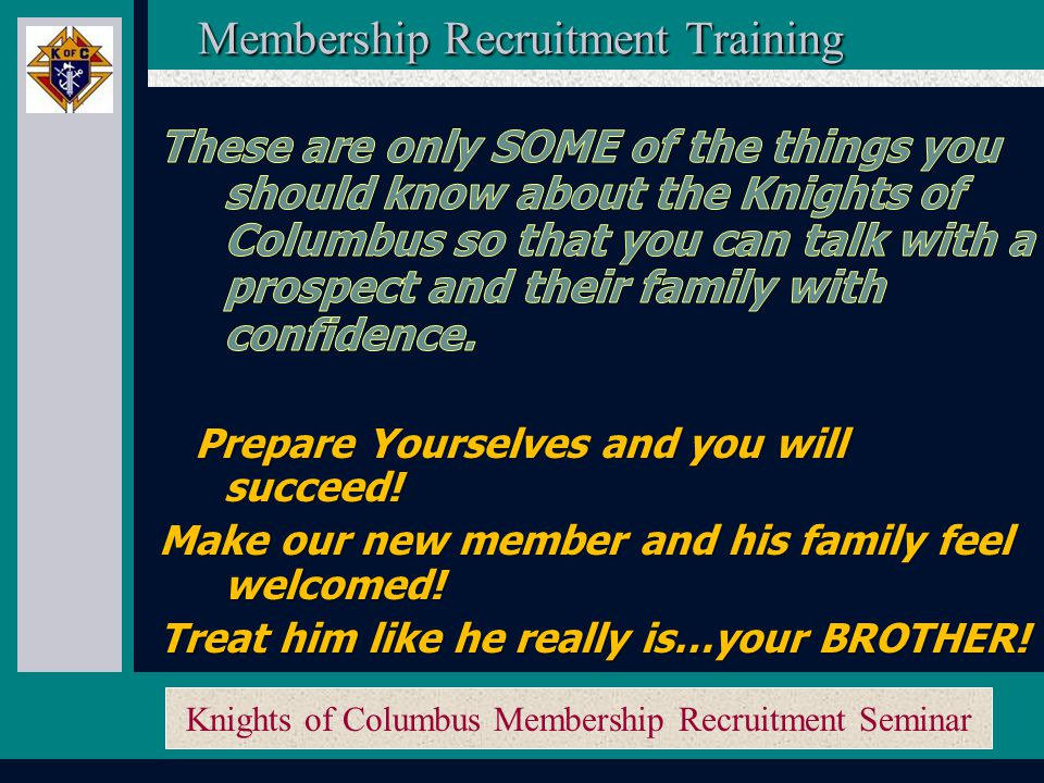 Knights of Columbus Membership Recruitment Seminar Just remember: - Belief with Passion, - Knowledge with Confidence, and a - Winning, positive attitude – WORKS.