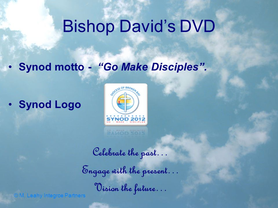 """Bishop David's DVD Synod motto - """"Go Make Disciples"""". Synod Logo Celebrate the past… Engage with the present… Vision the future… © M. Leahy Integroe P"""