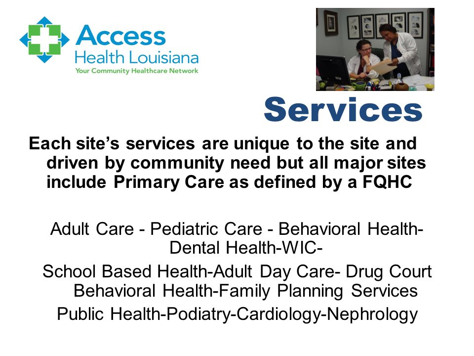 Services Each site's services are unique to the site and driven by community need but all major sites include Primary Care as defined by a FQHC Adult Care - Pediatric Care - Behavioral Health- Dental Health-WIC- School Based Health-Adult Day Care- Drug Court Behavioral Health-Family Planning Services Public Health-Podiatry-Cardiology-Nephrology