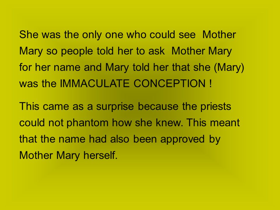 She was the only one who could see Mother Mary so people told her to ask Mother Mary for her name and Mary told her that she (Mary) was the IMMACULATE CONCEPTION .