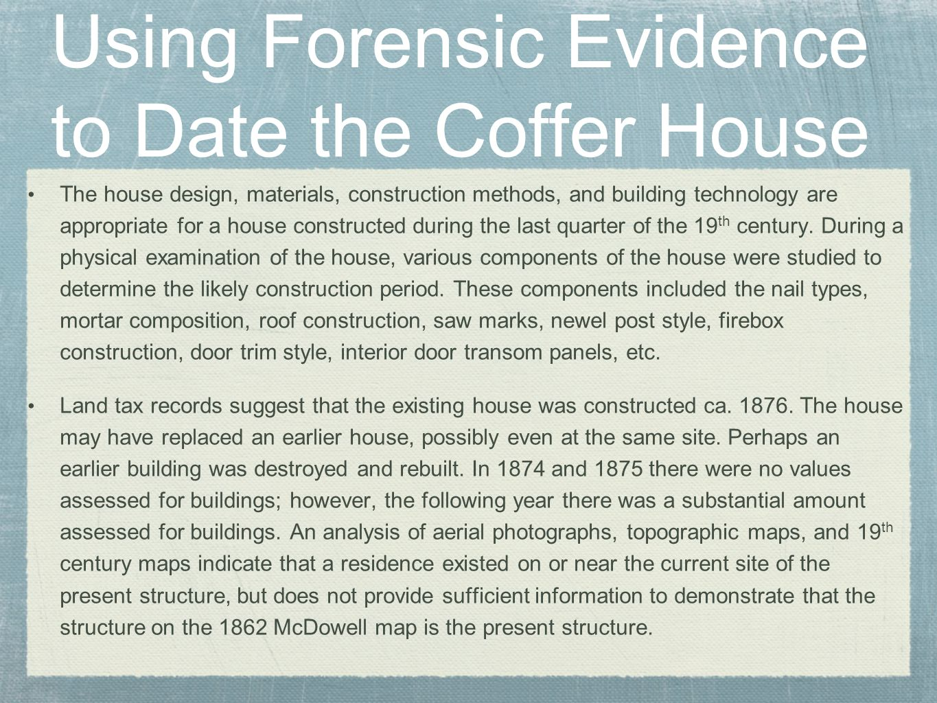 Using Forensic Evidence to Date the Coffer House The house design, materials, construction methods, and building technology are appropriate for a house constructed during the last quarter of the 19 th century.