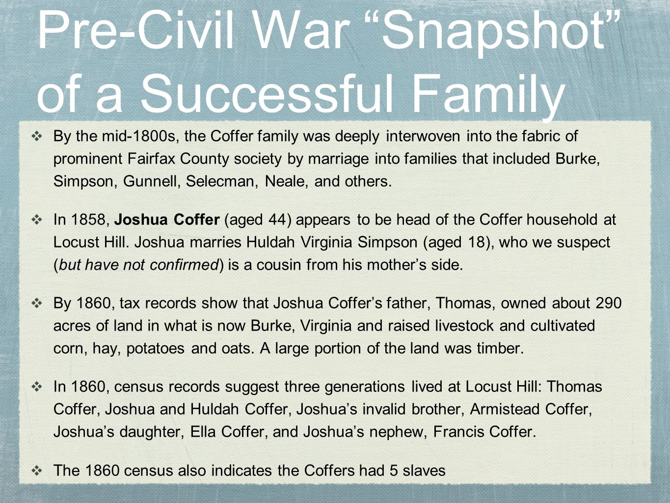 Pre-Civil War Snapshot of a Successful Family  By the mid-1800s, the Coffer family was deeply interwoven into the fabric of prominent Fairfax County society by marriage into families that included Burke, Simpson, Gunnell, Selecman, Neale, and others.