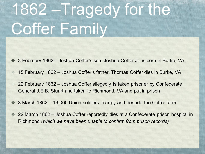 1862 –Tragedy for the Coffer Family  3 February 1862 – Joshua Coffer's son, Joshua Coffer Jr. is born in Burke, VA  15 February 1862 – Joshua Coffer