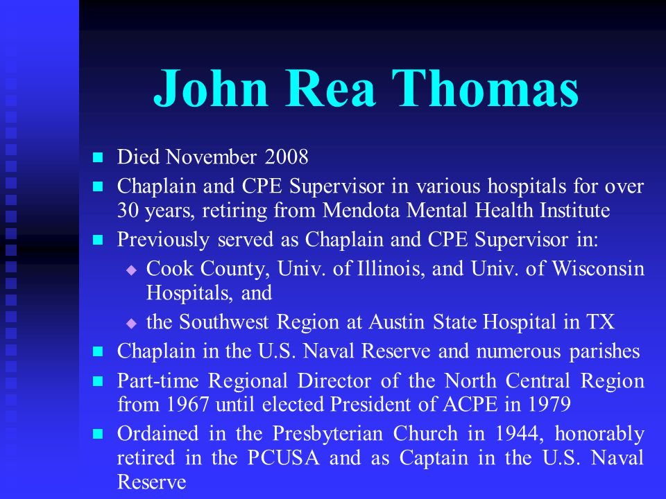 John Rea Thomas Died November 2008 Chaplain and CPE Supervisor in various hospitals for over 30 years, retiring from Mendota Mental Health Institute Previously served as Chaplain and CPE Supervisor in:   Cook County, Univ.