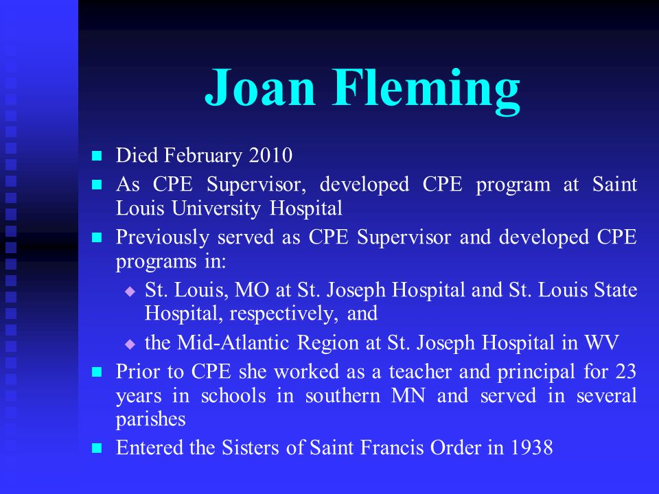 Joan Fleming Died February 2010 As CPE Supervisor, developed CPE program at Saint Louis University Hospital Previously served as CPE Supervisor and developed CPE programs in:   St.