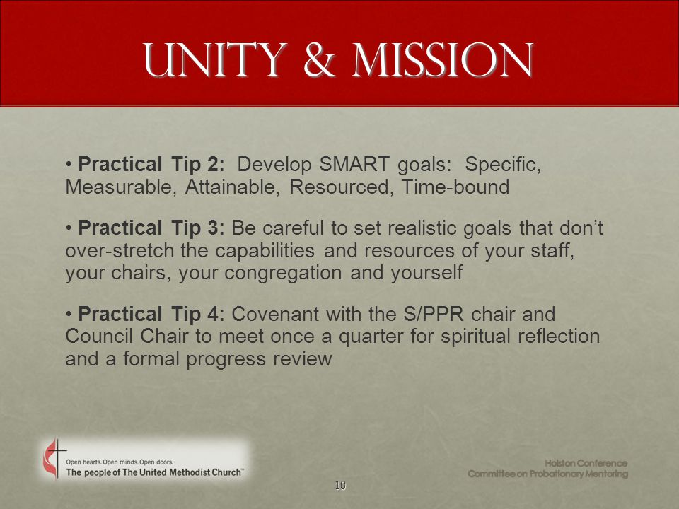 10 Unity & Mission Practical Tip 2: Develop SMART goals: Specific, Measurable, Attainable, Resourced, Time-bound Practical Tip 3: Be careful to set realistic goals that don't over-stretch the capabilities and resources of your staff, your chairs, your congregation and yourself Practical Tip 4: Covenant with the S/PPR chair and Council Chair to meet once a quarter for spiritual reflection and a formal progress review