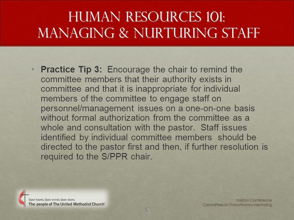 12 Human Resources 101: Managing & Nurturing staff Practice Tip 3: Encourage the chair to remind the committee members that their authority exists in committee and that it is inappropriate for individual members of the committee to engage staff on personnel/management issues on a one-on-one basis without formal authorization from the committee as a whole and consultation with the pastor.