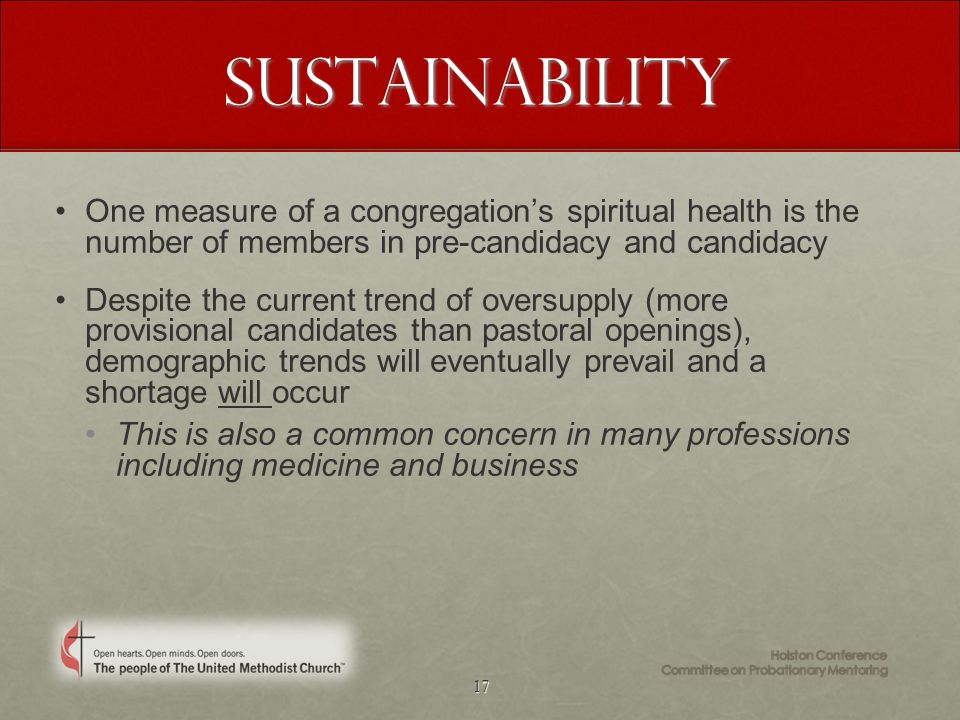 17 Sustainability One measure of a congregation's spiritual health is the number of members in pre-candidacy and candidacy Despite the current trend of oversupply (more provisional candidates than pastoral openings), demographic trends will eventually prevail and a shortage will occur This is also a common concern in many professions including medicine and business