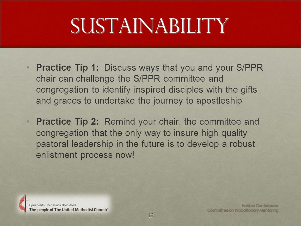 19 Sustainability Practice Tip 1: Discuss ways that you and your S/PPR chair can challenge the S/PPR committee and congregation to identify inspired disciples with the gifts and graces to undertake the journey to apostleship Practice Tip 2: Remind your chair, the committee and congregation that the only way to insure high quality pastoral leadership in the future is to develop a robust enlistment process now!