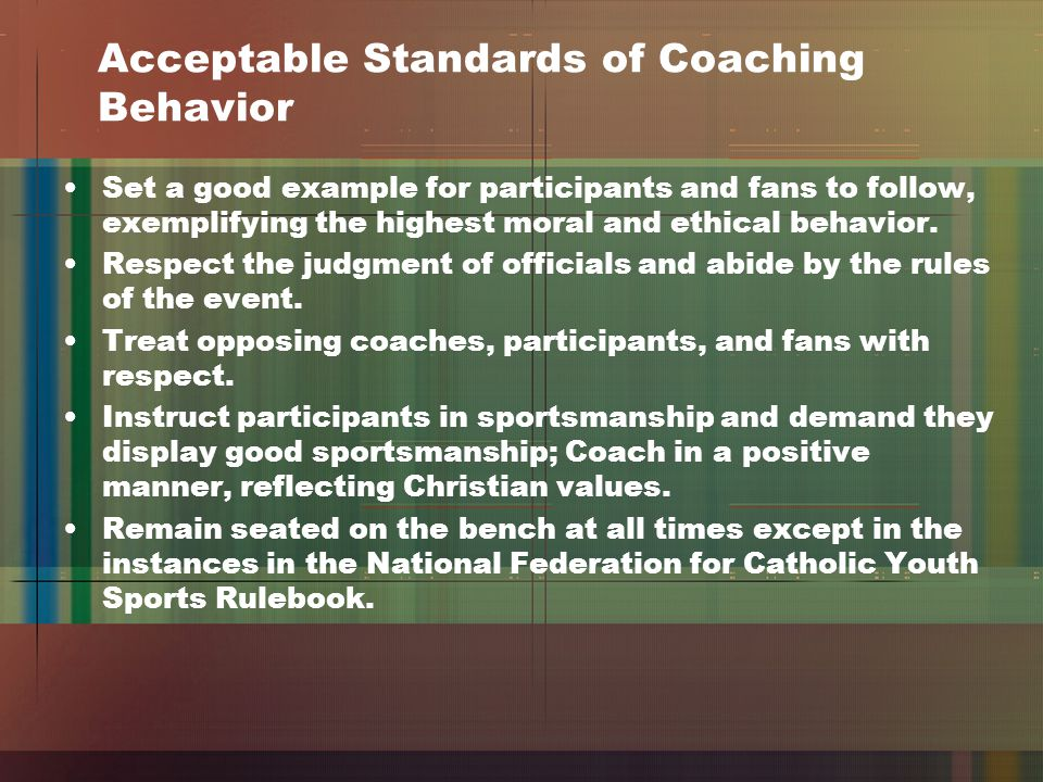 Acceptable Standards of Coaching Behavior Set a good example for participants and fans to follow, exemplifying the highest moral and ethical behavior.