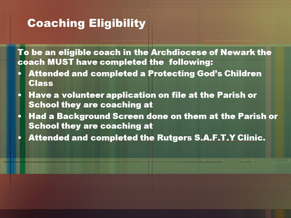 Coaching Eligibility To be an eligible coach in the Archdiocese of Newark the coach MUST have completed the following: Attended and completed a Protecting God's Children Class Have a volunteer application on file at the Parish or School they are coaching at Had a Background Screen done on them at the Parish or School they are coaching at Attended and completed the Rutgers S.A.F.T.Y Clinic.