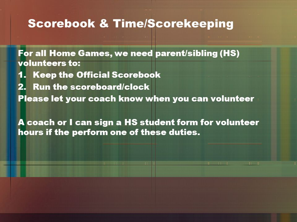 Scorebook & Time/Scorekeeping For all Home Games, we need parent/sibling (HS) volunteers to: 1.Keep the Official Scorebook 2.Run the scoreboard/clock Please let your coach know when you can volunteer A coach or I can sign a HS student form for volunteer hours if the perform one of these duties.