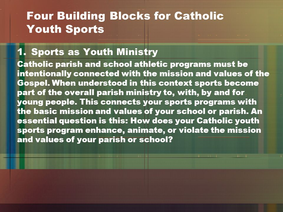 Four Building Blocks for Catholic Youth Sports 1.Sports as Youth Ministry Catholic parish and school athletic programs must be intentionally connected with the mission and values of the Gospel.