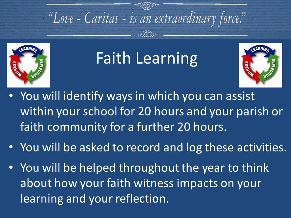 You will identify ways in which you can assist within your school for 20 hours and your parish or faith community for a further 20 hours. You will be
