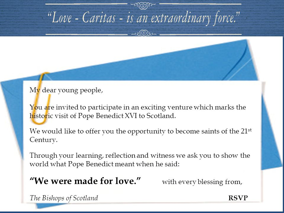 My dear young people, You are invited to participate in an exciting venture which marks the historic visit of Pope Benedict XVI to Scotland. We would