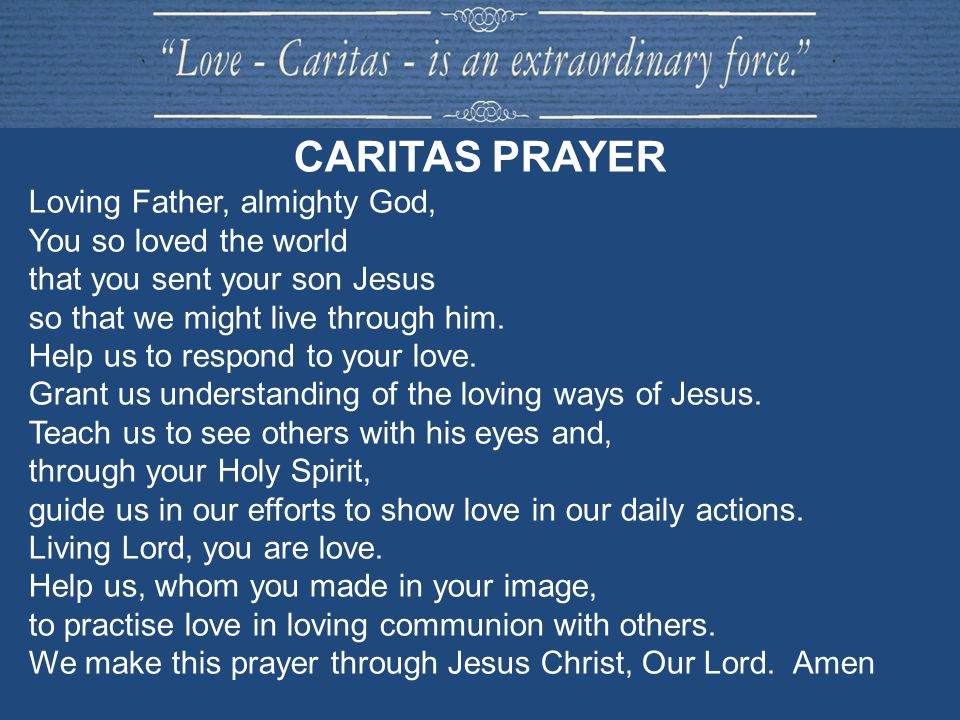 CARITAS PRAYER Loving Father, almighty God, You so loved the world that you sent your son Jesus so that we might live through him.