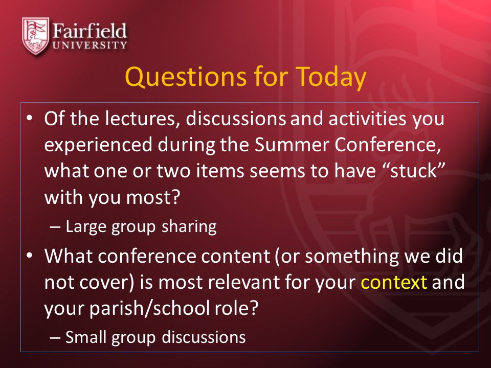 Questions for Today Of the lectures, discussions and activities you experienced during the Summer Conference, what one or two items seems to have stuck with you most.