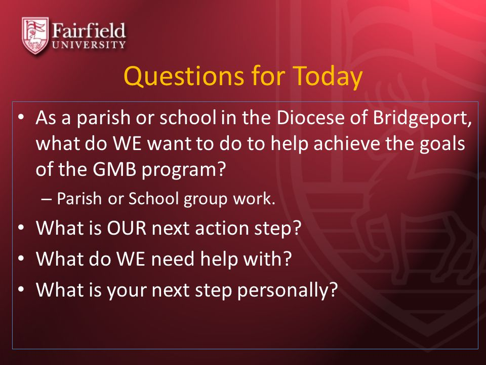 Questions for Today As a parish or school in the Diocese of Bridgeport, what do WE want to do to help achieve the goals of the GMB program.