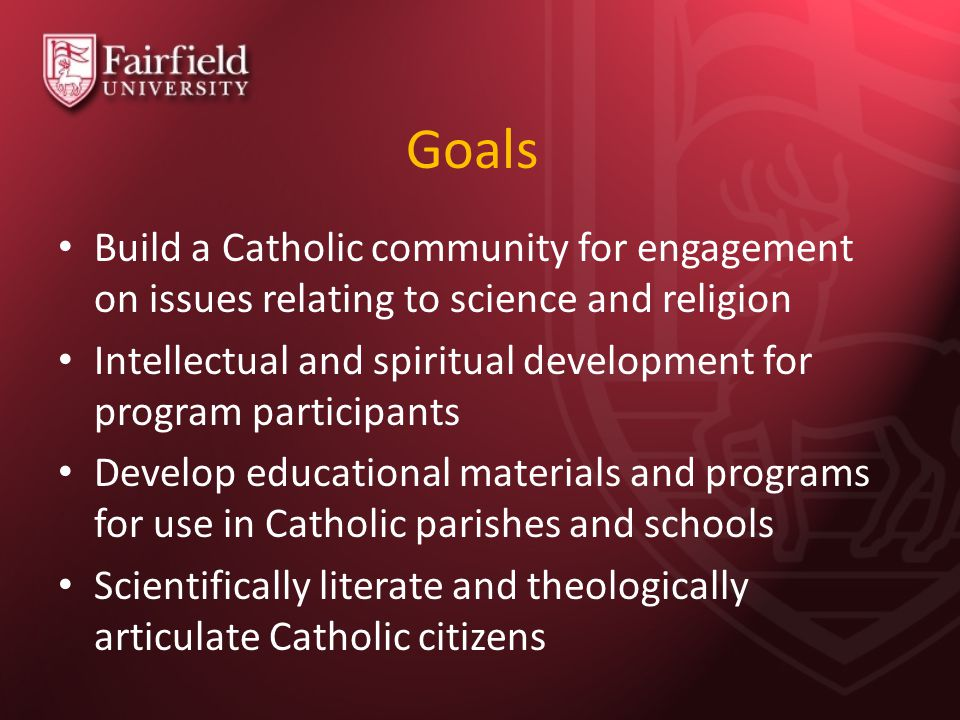 Goals Build a Catholic community for engagement on issues relating to science and religion Intellectual and spiritual development for program participants Develop educational materials and programs for use in Catholic parishes and schools Scientifically literate and theologically articulate Catholic citizens