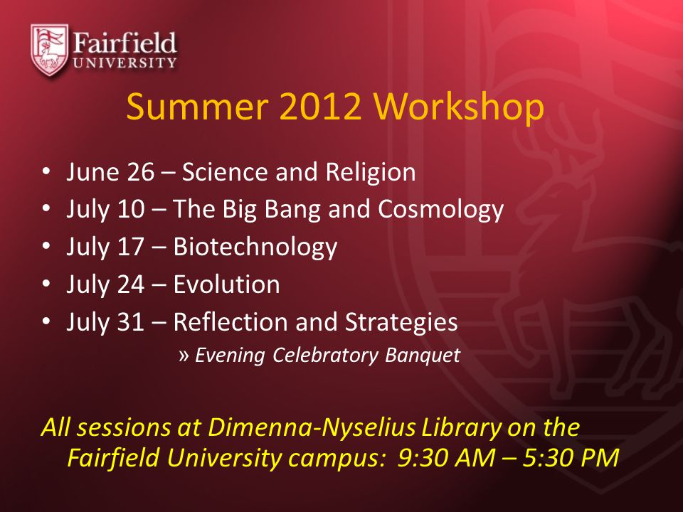 Summer 2012 Workshop June 26 – Science and Religion July 10 – The Big Bang and Cosmology July 17 – Biotechnology July 24 – Evolution July 31 – Reflection and Strategies » Evening Celebratory Banquet All sessions at Dimenna-Nyselius Library on the Fairfield University campus: 9:30 AM – 5:30 PM