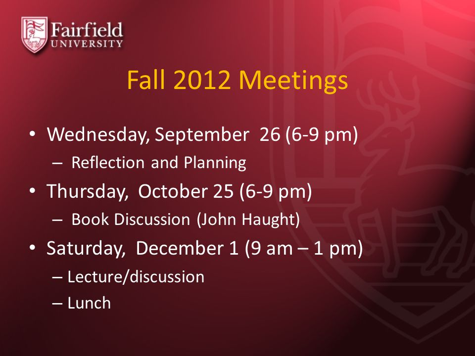 Fall 2012 Meetings Wednesday, September 26 (6-9 pm) – Reflection and Planning Thursday, October 25 (6-9 pm) – Book Discussion (John Haught) Saturday,