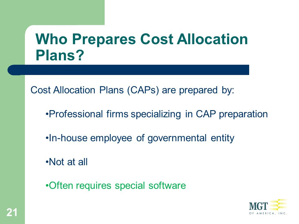 21 Who Prepares Cost Allocation Plans? Cost Allocation Plans (CAPs) are prepared by: Professional firms specializing in CAP preparation In-house emplo