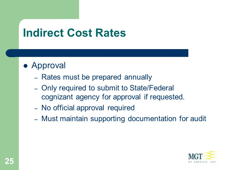 25 Indirect Cost Rates Approval – Rates must be prepared annually – Only required to submit to State/Federal cognizant agency for approval if requeste