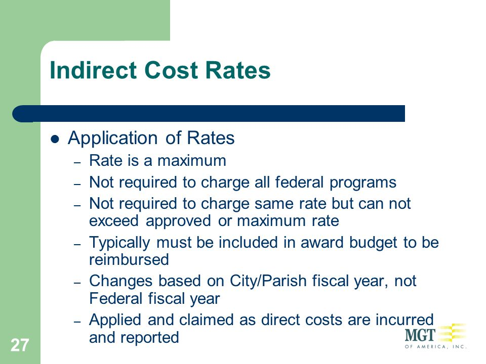 27 Indirect Cost Rates Application of Rates – Rate is a maximum – Not required to charge all federal programs – Not required to charge same rate but c