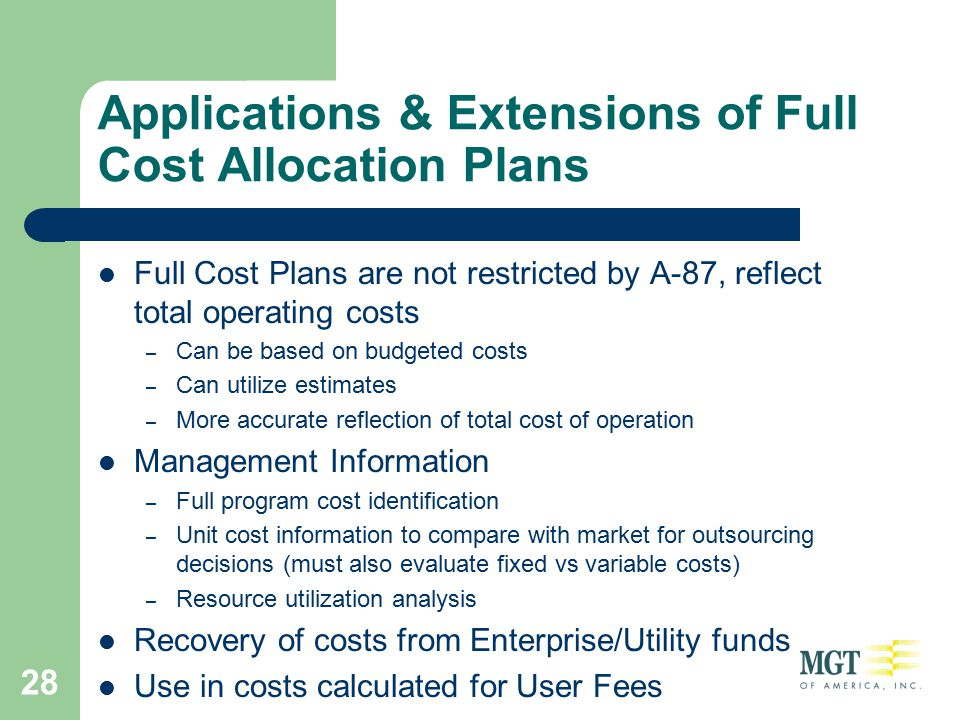 28 Applications & Extensions of Full Cost Allocation Plans Full Cost Plans are not restricted by A-87, reflect total operating costs – Can be based on