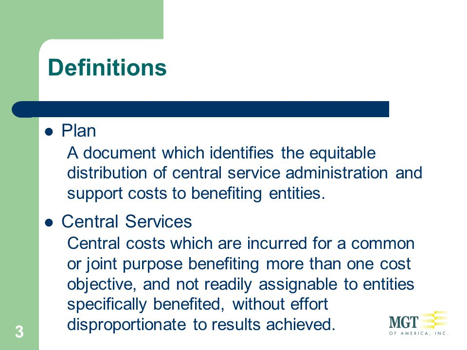 3 Definitions Plan A document which identifies the equitable distribution of central service administration and support costs to benefiting entities.