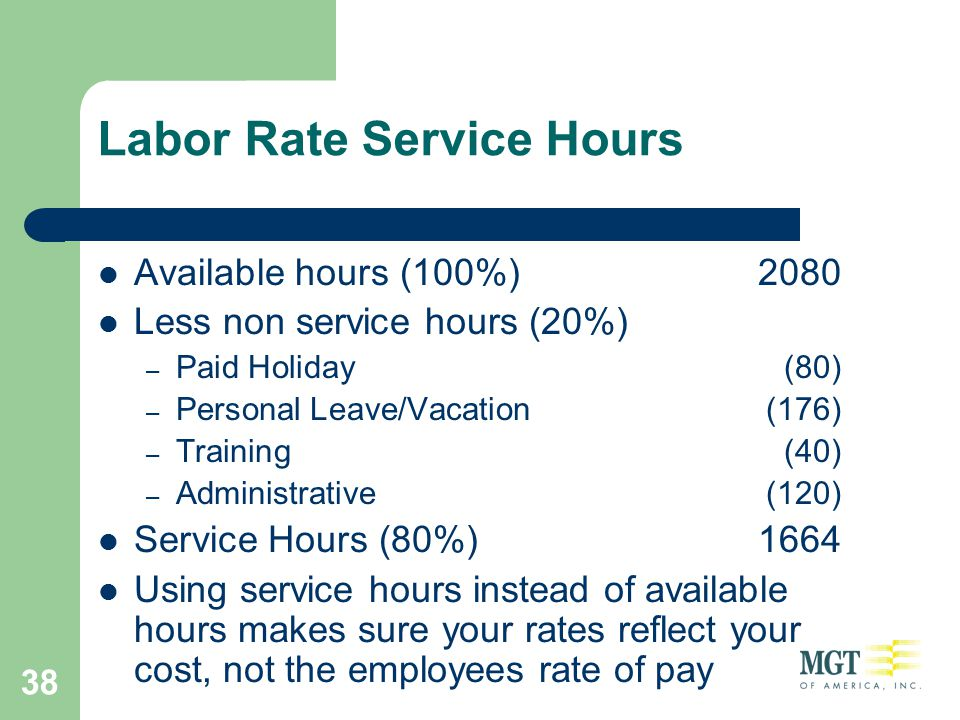 38 Labor Rate Service Hours Available hours (100%)2080 Less non service hours (20%) – Paid Holiday(80) – Personal Leave/Vacation(176) – Training(40) –