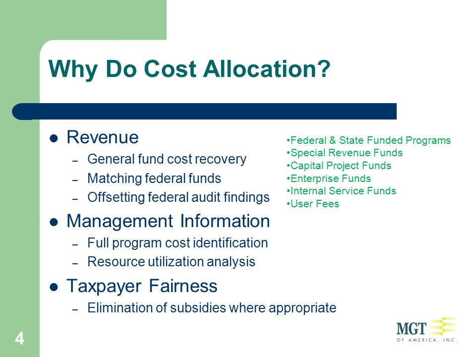 4 Why Do Cost Allocation? Revenue – General fund cost recovery – Matching federal funds – Offsetting federal audit findings Management Information – F