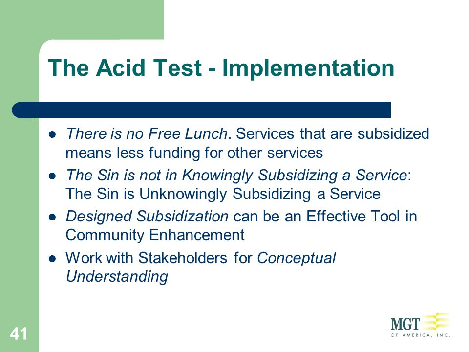 41 The Acid Test - Implementation There is no Free Lunch. Services that are subsidized means less funding for other services The Sin is not in Knowing