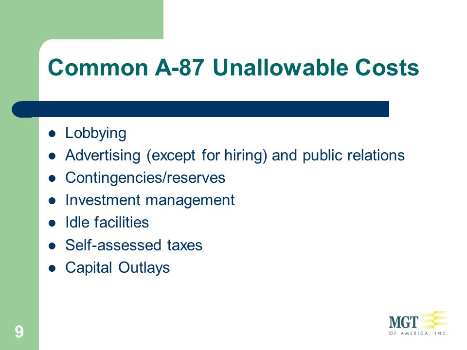 9 Common A-87 Unallowable Costs Lobbying Advertising (except for hiring) and public relations Contingencies/reserves Investment management Idle facili