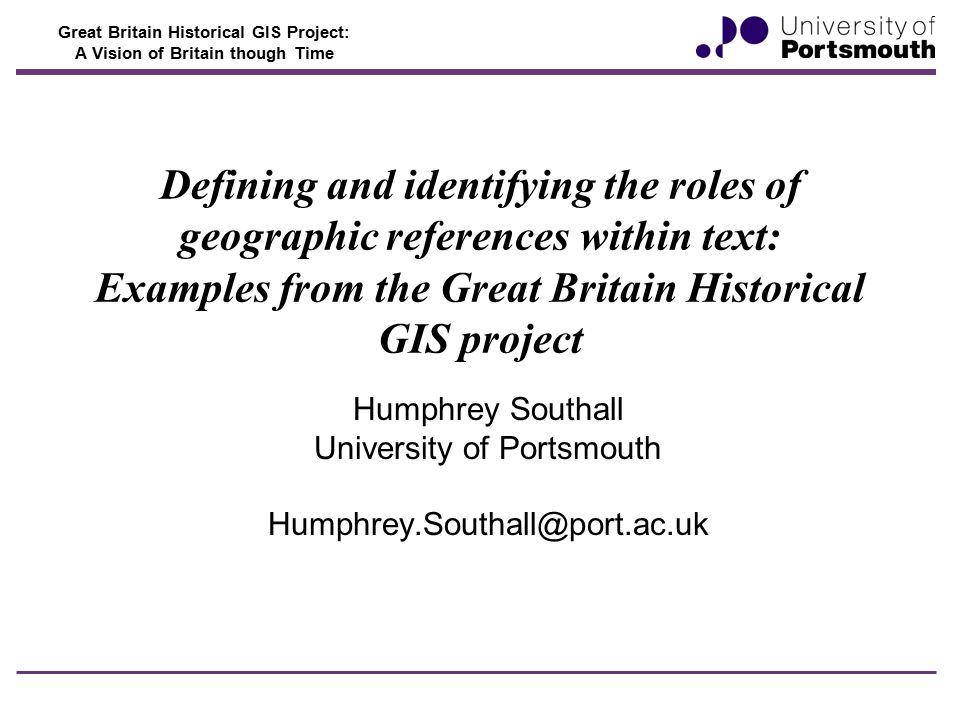 Great Britain Historical GIS Project: A Vision of Britain though Time Defining and identifying the roles of geographic references within text: Examples from the Great Britain Historical GIS project Humphrey Southall University of Portsmouth Humphrey.Southall@port.ac.uk