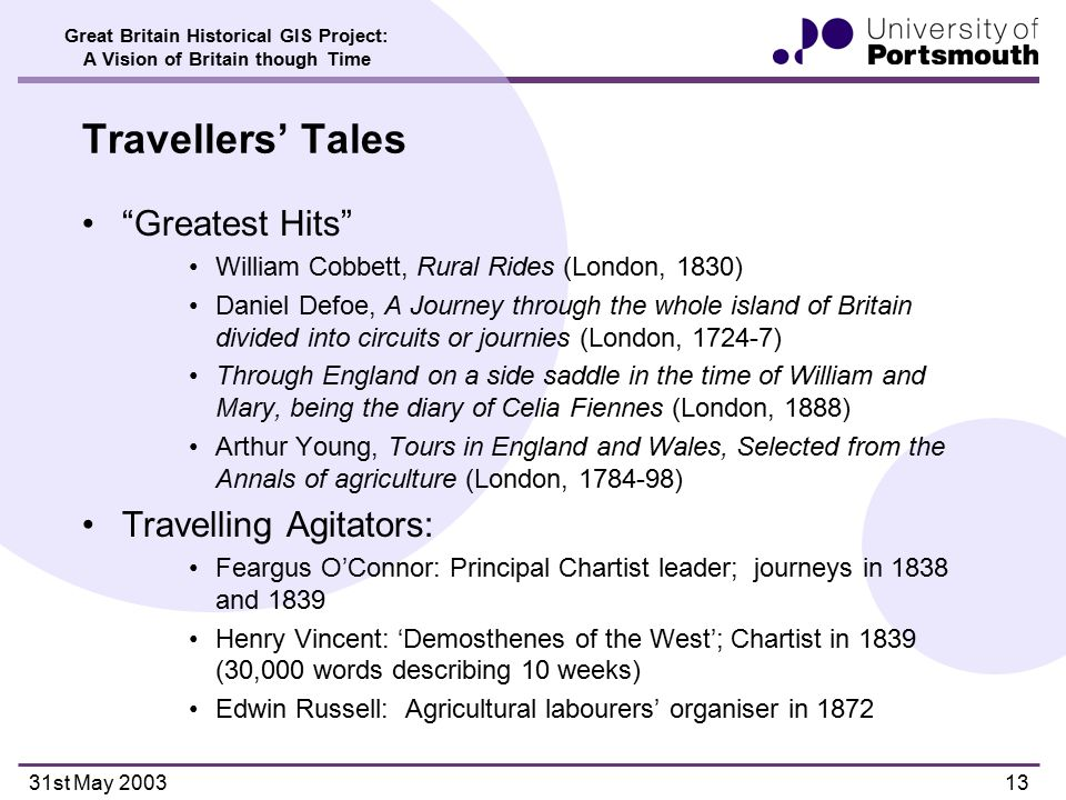 Great Britain Historical GIS Project: A Vision of Britain though Time 31st May 200313 Travellers' Tales Greatest Hits William Cobbett, Rural Rides (London, 1830) Daniel Defoe, A Journey through the whole island of Britain divided into circuits or journies (London, 1724-7) Through England on a side saddle in the time of William and Mary, being the diary of Celia Fiennes (London, 1888) Arthur Young, Tours in England and Wales, Selected from the Annals of agriculture (London, 1784-98) Travelling Agitators: Feargus O'Connor: Principal Chartist leader; journeys in 1838 and 1839 Henry Vincent: 'Demosthenes of the West'; Chartist in 1839 (30,000 words describing 10 weeks) Edwin Russell: Agricultural labourers' organiser in 1872
