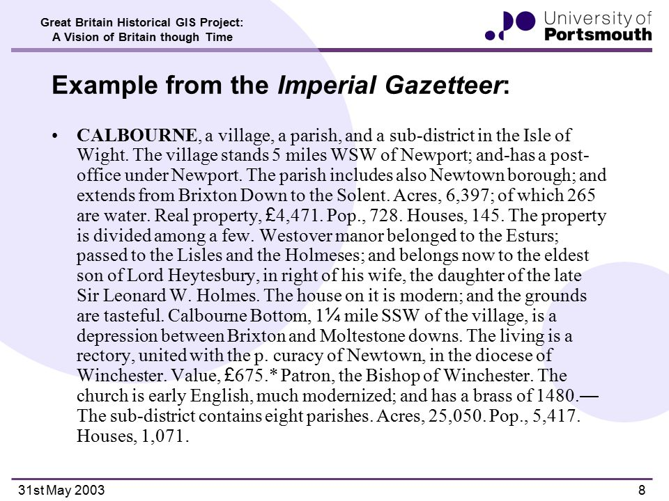 Great Britain Historical GIS Project: A Vision of Britain though Time 31st May 20039 Structure of gazetteer entries Text divides unambiguously into entries Even with long entries, main focus is first sentence: –Headword –Feature type –Containing county –(Sometimes) containing district and/or parish –Relative location (' The village stands 5 miles WSW of Newport ' ) Imperial Gazetteer: some entries in distinct parts, for the different administrative units taking their name from the place –Distinguishing these is important for links to main (admin units) gazetteer