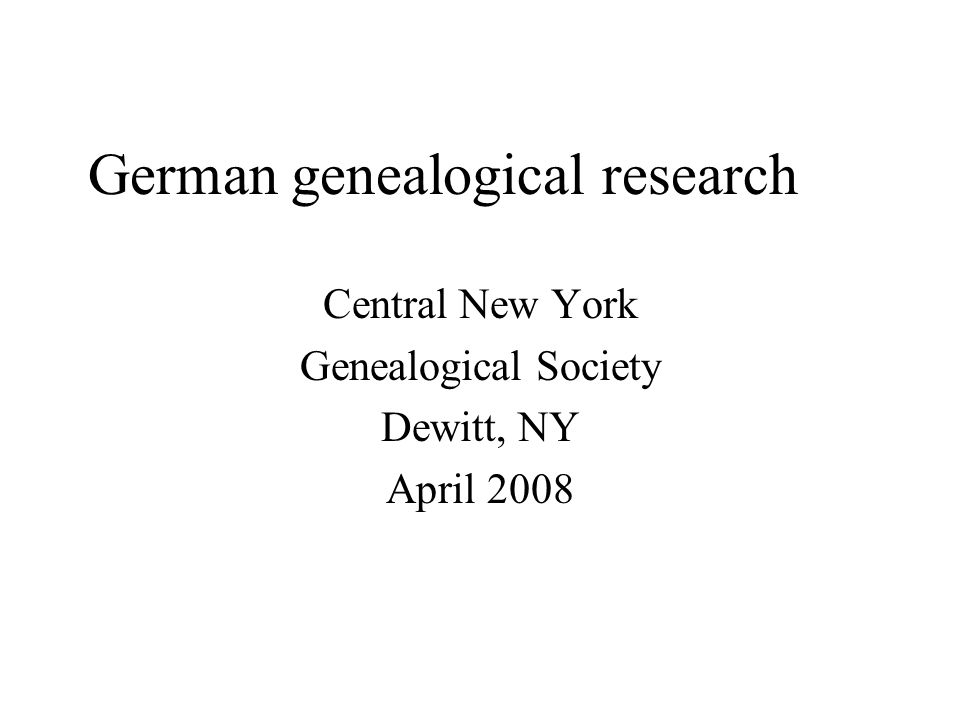 German genealogical research Central New York Genealogical Society Dewitt, NY April 2008