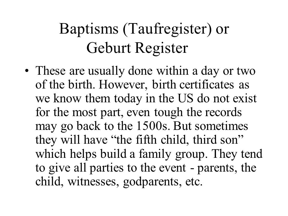 Baptisms (Taufregister) or Geburt Register These are usually done within a day or two of the birth. However, birth certificates as we know them today