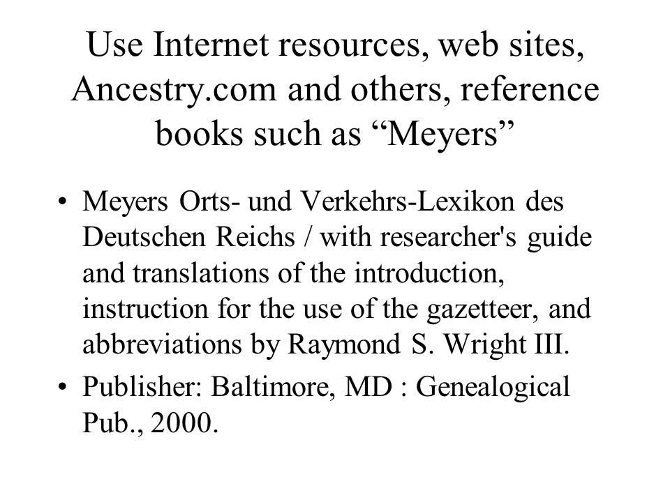 Use Internet resources, web sites, Ancestry.com and others, reference books such as Meyers Meyers Orts- und Verkehrs-Lexikon des Deutschen Reichs / with researcher s guide and translations of the introduction, instruction for the use of the gazetteer, and abbreviations by Raymond S.